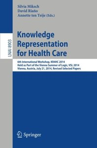 Knowledge Representation for Health Care: 6th International Workshop, KR4HC 2014, held as part of the Vienna Summer of Logic, VSL 2014, Vienna, ... Papers (Lecture Notes in Computer Science)-cover