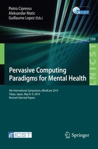 Pervasive Computing Paradigms for Mental Health: 4th International Symposium, MindCare 2014, Tokyo, Japan, May 8-9, 2014, Revised Selected Papers ... and Telecommunications Engineering)