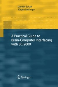 A Practical Guide to Brain-Computer Interfacing with BCI2000: General-Purpose Software for Brain-Computer Interface Research, Data Acquisition, Stimulus Presentation, and Brain Monitoring