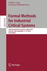 Formal Methods for Industrial Critical Systems: 19th International Conference, FMICS 2014, Florence, Italy, September 11-12, 2014, Proceedings (Lecture Notes in Computer Science)