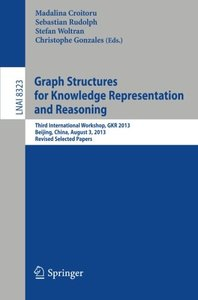 Graph Structures for Knowledge Representation and Reasoning: Third International Workshop, GKR 2013, Beijing, China, August 3, 2013. Revised Selected Papers (Lecture Notes in Computer Science)