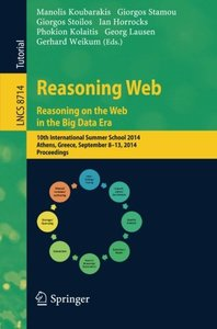 Reasoning Web. Reasoning and the Web in the Big Data Era: 10th International Summer School 2014, Athens, Greece, September 8-13, 2014. Proceedings ... Applications, incl. Internet/Web, and HCI)-cover
