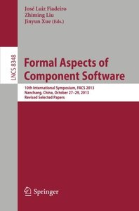 Formal Aspects of Component Software: 10th International Symposium, FACS 2013, Nanchang, China, October 27-29, 2013, Revised Selected Papers (Lecture Notes in Computer Science)-cover