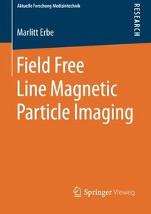 Field Free Line Magnetic Particle Imaging (Aktuelle Forschung Medizintechnik - Latest Research in Medical Engineering)