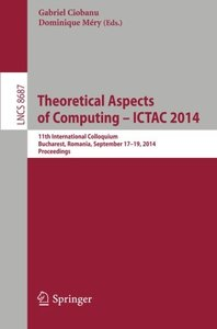 Theoretical Aspects of Computing - ICTAC 2014: 11th International Colloquium, Bucharest, Romania, September 17-19, 2014. Proceedings (Lecture Notes in Computer Science)-cover
