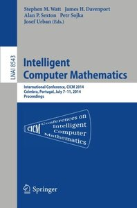 Intelligent Computer Mathematics: CICM 2014 Joint Events: Calculemus, DML, MKM, and Systems and Projects 2014, Coimbra, Portugal, July 7-11, 2014. Proceedings (Lecture Notes in Computer Science)-cover