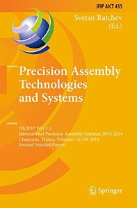 Precision Assembly Technologies and Systems: 7th IFIP WG 5.5 International Precision Assembly Seminar, IPAS 2014, Chamonix, France, February 16-18, ... in Information and Communication Technology)-cover