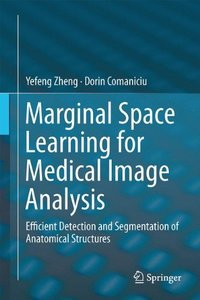 Marginal Space Learning for Medical Image Analysis: Efficient Detection and Segmentation of Anatomical Structures-cover