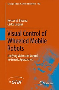 Visual Control of Wheeled Mobile Robots: Unifying Vision and Control in Generic Approaches (Springer Tracts in Advanced Robotics)-cover