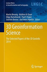 3D Geoinformation Science: The Selected Papers of the 3D GeoInfo 2014 (Lecture Notes in Geoinformation and Cartography)