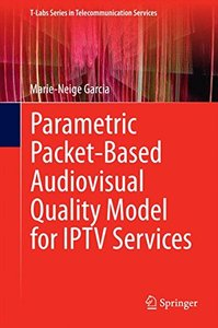 Parametric Packet-based Audiovisual Quality Model for IPTV services (T-Labs Series in Telecommunication Services)