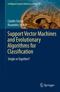 Support Vector Machines and Evolutionary Algorithms for Classification: Single or Together? (Intelligent Systems Reference Library)