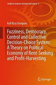 Fuzziness, Democracy, Control and Collective Decision-choice System: A Theory on Political Economy of Rent-Seeking and Profit-Harvesting (Studies in Systems, Decision and Control)-cover
