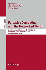 Pervasive Computing and the Networked World: Joint International Conference, ICPCA/SWS 2013, Vina del Mar, Chile, December 5-7, 2013. Revised Selected ... Networks and Telecommunications)-cover
