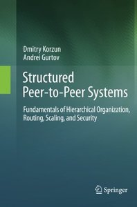 Structured Peer-to-Peer Systems: Fundamentals of Hierarchical Organization, Routing, Scaling, and Security-cover