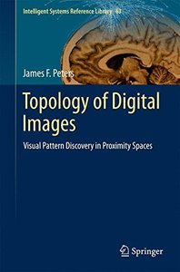 Topology of Digital Images: Visual Pattern Discovery in Proximity Spaces (Intelligent Systems Reference Library)-cover