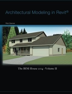 Architectural Modeling in Revit®: The BIM House 2014 - Volume II