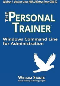 Windows Command Line for Administration: The Personal Trainer for Windows 7, Windows Server 2008 & Windows Server 2008 R2