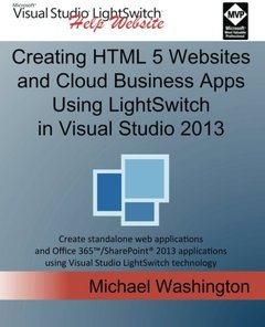 Creating HTML 5 Websites and Cloud Business Apps Using LightSwitch In Visual Studio 2013: Create standalone web applications and Office 365 / ... using Visual Studio LightSwitch technology