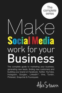 Make Social Media Work for your Business: The complete guide to marketing your business, generating leads, finding new customers and building your ... Foursquare, Vine and Snapchat. (Volume 9)-cover