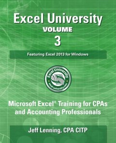 Excel University Volume 3 - Featuring Excel 2013 for Windows: Microsoft Excel Training for CPAs and Accounting Professionals (Excel University - Featuring Excel 2013 for Windows)