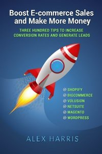 Boost E-commerce Sales and Make More Money: Three Hundred Tips to Increase Conversion Rates and Generate Leads-cover