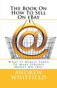 The Book On How To Sell On eBay: What It Really Takes To Make Serious Money On eBay-cover