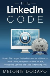 The LinkedIn Code: Unlock the largest online business social network to get leads, prospects & clients for B2B, professional services and sales & marketing pros-cover