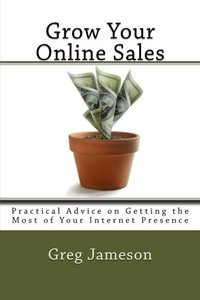 Grow Your Online Sales: Practical Advice on Getting the Most of Your Internet Presence-cover