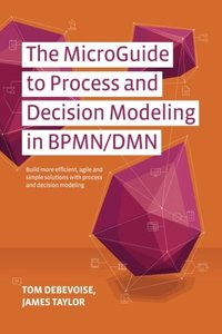 The MicroGuide to Process and Decision Modeling in BPMN/DMN: Building More Effective Processes by Integrating Process Modeling with Decision Modeling-cover