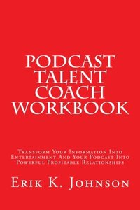 Podcast Talent Coach Workbook: Transform Your Information Into Entertainment And Your Podcast Into Powerful Profitable Relationships-cover