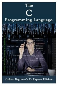 The C Programming Language :: Golden Beginner's To Experts Edition-cover