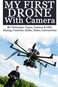 My First Drone With Camera: RC Helicopter Types, Camera & GPS, Buying, Controls, Radio, Rules, Instructions-cover
