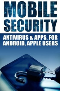 Mobile Security: Antivirus & Apps For Android And iOs Apple Users-cover