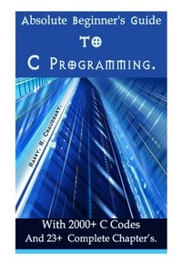 Absolute Beginner's Guide to C Programming: With 2000+ C Codes And 23+  Complete Chapter?s.-cover