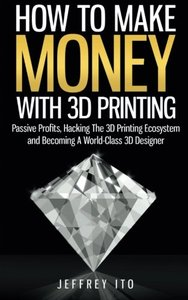 How To Make Money With 3D Printing: Passive Profits, Hacking The 3D Printing Ecosystem And Becoming A World-Class 3D Designer-cover