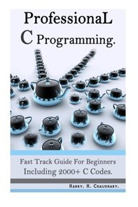 Professional C Programming :: Fast Track Guide for Beginners Including 2000+ C Codes.-cover