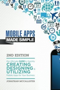 Mobile Apps Made Simple: The Ultimate Guide to Quickly Creating, Designing and Utilizing Mobile Apps for Your Business - 2nd Edition (mobile ... android programming, android apps, ios apps)-cover