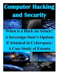When is a Hack an Attack? A Sovereign State's Options if Attacked in Cyberspace: A Case Study of Estonia (Computer Hacking and Security )-cover