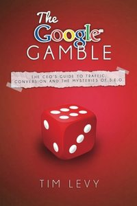 The Google Gamble: The CEO's Guide to Traffic, Content and the Mysteries of S.E.O.-cover