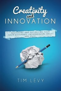 Creativity and Innovation: Accessing and optimizing your inner visionary, entrepreneur,  artist and muse.-cover