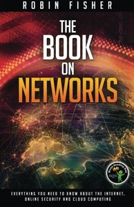 The Book on Networks: Everything you need to know about the Internet, Online Security and Cloud Computing.-cover