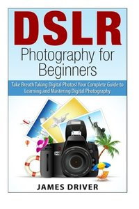 DSLR Photography for Beginners: Take Breath Taking Digital Photos! Your Complete Guide to Learning and Mastering Digital Photography (DSLR Photography ... - DSLR - Digital Cameras - Beginners)-cover