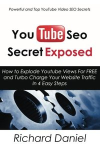 YouTube SEO Secret Exposed: How to Explode Youtube Views For FREE and Turbo Charge Your Website Traffic In 4 Easy Steps