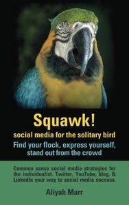 Squawk! Social media for the solitary bird: find your flock, express yourself, stand out from the crowd: Common sense social media strategies for the ... & LinkedIn your way to social media succes-cover