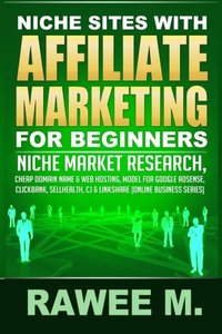Niche Sites With Affiliate Marketing For Beginners: Niche Market Research, Cheap Domain Name & Web Hosting, Model For Google AdSense, ClickBank, SellHealth, CJ & LinkShare (Online Business Ser