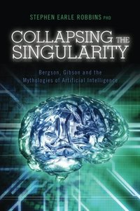 Collapsing the Singularity: Bergson, Gibson and the Mythologies of Artificial Intelligence-cover