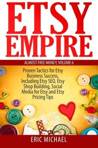 Etsy Empire: Proven Tactics for Your Etsy Business Success, Including Etsy SEO, Etsy Shop Building, Social Media for Etsy and Etsy Pricing Tips (Almost Free Money) (Volume 7)-cover