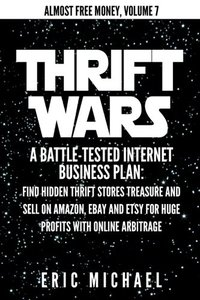 Thrift Wars: A Battle-Tested Internet Business Plan: Find Hidden Thrift Stores Treasure and Sell on Amazon, eBay and Etsy for Huge Profits with Online Arbitrage (Almost Free Money) (Volume 8)-cover