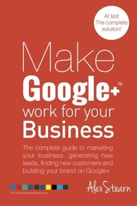 Make Google+ Work for your Business: The complete guide to marketing your business, generating leads, finding new customers and building your brand on ... Media Work for your Business) (Volume 4)